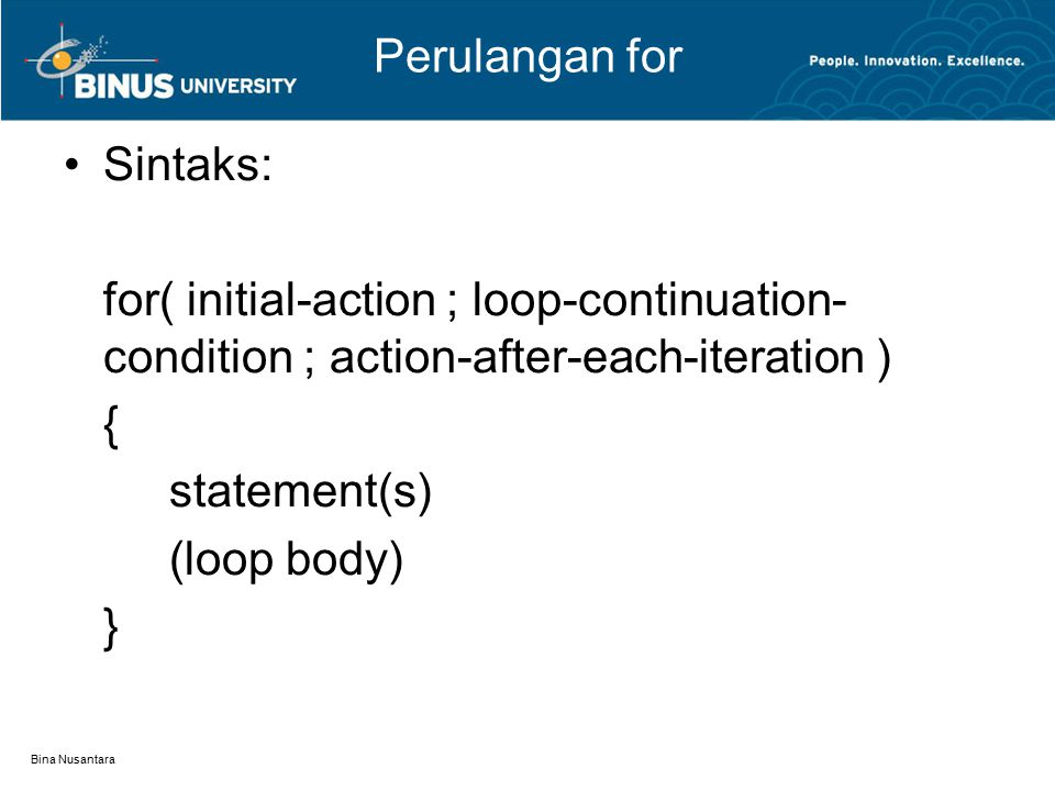Bina Nusantara Perulangan for Sintaks: for( initial-action ; loop-continuation- condition ; action-after-each-iteration ) { statement(s) (loop body) }