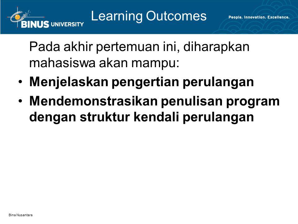 Bina Nusantara Learning Outcomes Pada akhir pertemuan ini, diharapkan mahasiswa akan mampu: Menjelaskan pengertian perulangan Mendemonstrasikan penulisan program dengan struktur kendali perulangan