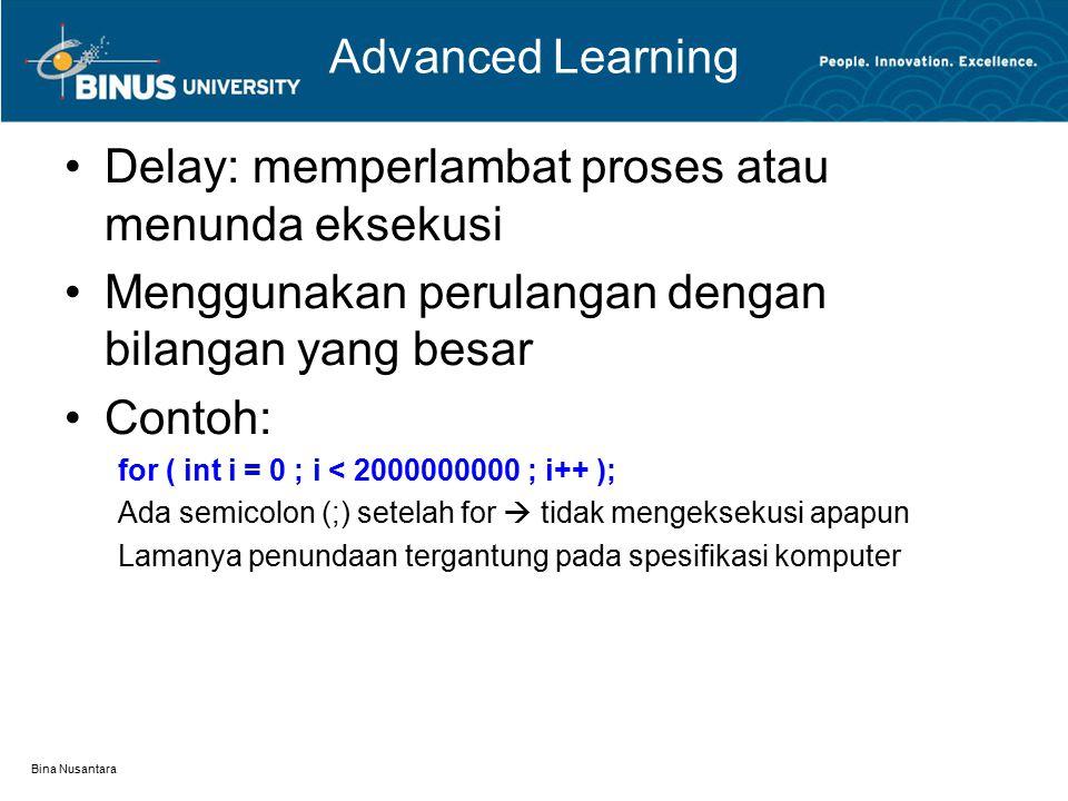 Bina Nusantara Advanced Learning Delay: memperlambat proses atau menunda eksekusi Menggunakan perulangan dengan bilangan yang besar Contoh: for ( int i = 0 ; i < 2000000000 ; i++ ); Ada semicolon (;) setelah for  tidak mengeksekusi apapun Lamanya penundaan tergantung pada spesifikasi komputer