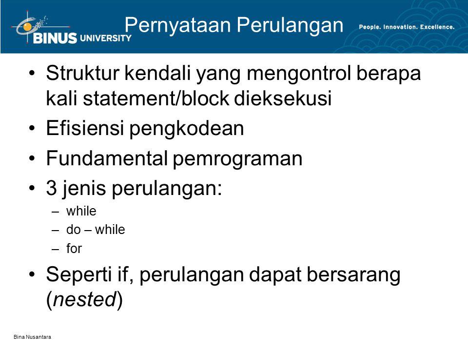 Bina Nusantara Pernyataan Perulangan Struktur kendali yang mengontrol berapa kali statement/block dieksekusi Efisiensi pengkodean Fundamental pemrograman 3 jenis perulangan: –while –do – while –for Seperti if, perulangan dapat bersarang (nested)