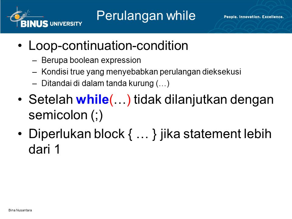 Bina Nusantara Perulangan while Loop-continuation-condition –Berupa boolean expression –Kondisi true yang menyebabkan perulangan dieksekusi –Ditandai di dalam tanda kurung (…) Setelah while(…) tidak dilanjutkan dengan semicolon (;) Diperlukan block { … } jika statement lebih dari 1
