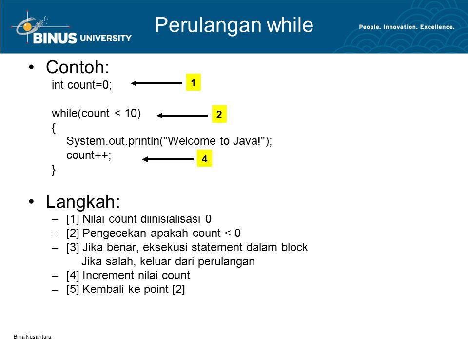 Bina Nusantara Perulangan while Contoh: int count=0; while(count < 10) { System.out.println( Welcome to Java! ); count++; } Langkah: –[1] Nilai count diinisialisasi 0 –[2] Pengecekan apakah count < 0 –[3] Jika benar, eksekusi statement dalam block Jika salah, keluar dari perulangan –[4] Increment nilai count –[5] Kembali ke point [2] 1 2 4