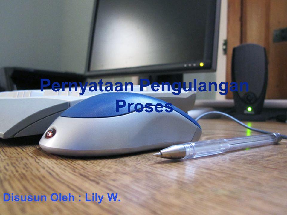 Pernyataan Pengulangan Proses Disusun Oleh : Lily W.