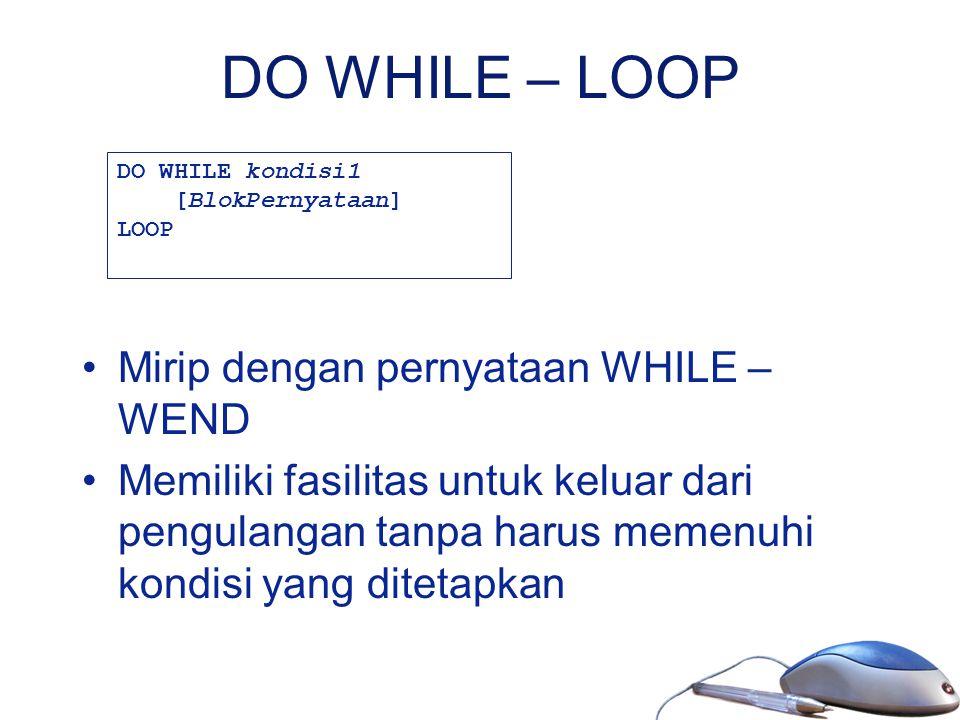 DO WHILE – LOOP Mirip dengan pernyataan WHILE – WEND Memiliki fasilitas untuk keluar dari pengulangan tanpa harus memenuhi kondisi yang ditetapkan DO