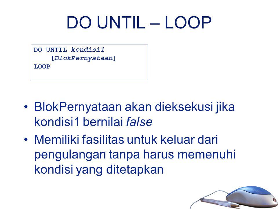 DO UNTIL – LOOP BlokPernyataan akan dieksekusi jika kondisi1 bernilai false Memiliki fasilitas untuk keluar dari pengulangan tanpa harus memenuhi kond