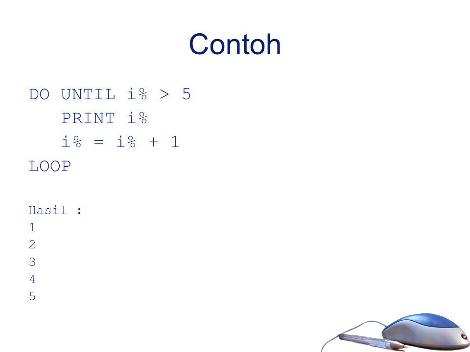 Contoh DO UNTIL i% > 5 PRINT i% i% = i% + 1 LOOP Hasil : 1 2 3 4 5