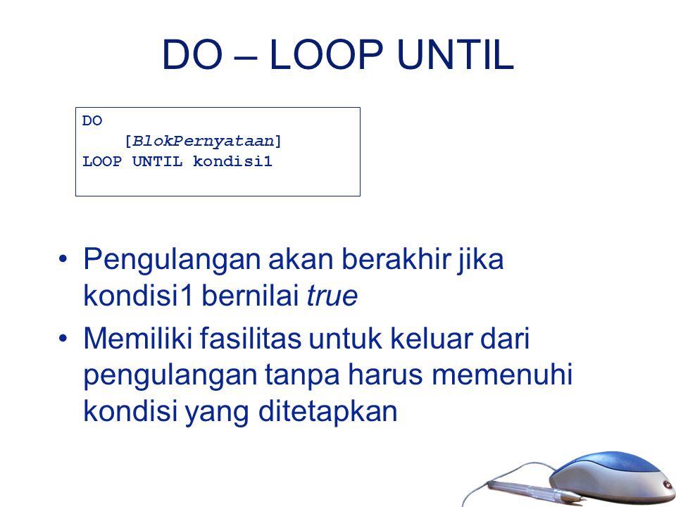 DO – LOOP UNTIL Pengulangan akan berakhir jika kondisi1 bernilai true Memiliki fasilitas untuk keluar dari pengulangan tanpa harus memenuhi kondisi ya