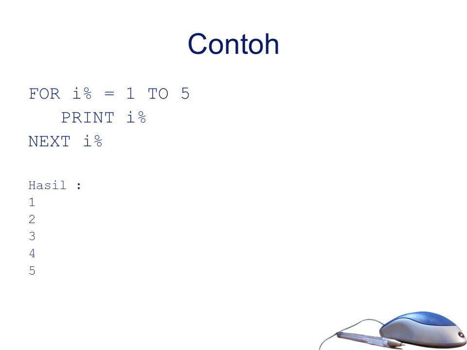 Contoh FOR i% = 1 TO 5 PRINT i% NEXT i% Hasil : 1 2 3 4 5