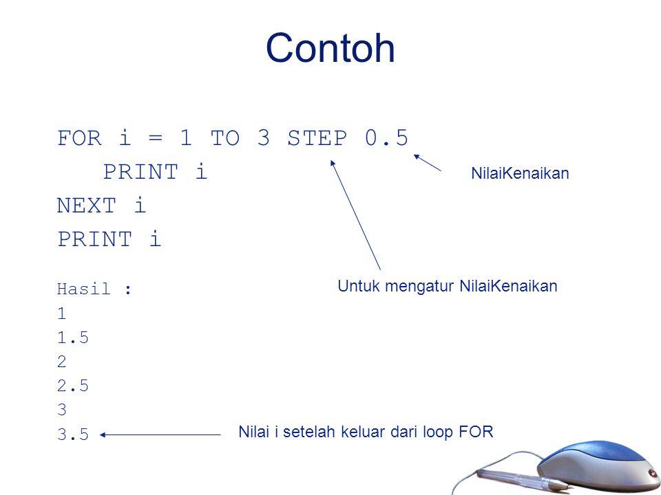 Contoh FOR i = 1 TO 3 STEP 0.5 PRINT i NEXT i PRINT i Hasil : 1 1.5 2 2.5 3 3.5 Untuk mengatur NilaiKenaikan NilaiKenaikan Nilai i setelah keluar dari