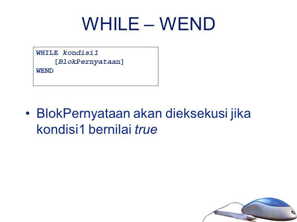 WHILE – WEND BlokPernyataan akan dieksekusi jika kondisi1 bernilai true WHILE kondisi1 [BlokPernyataan] WEND