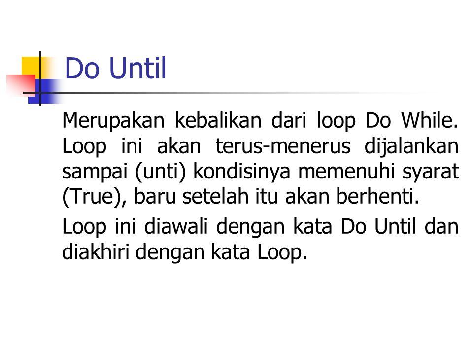 Do Until Merupakan kebalikan dari loop Do While. Loop ini akan terus-menerus dijalankan sampai (unti) kondisinya memenuhi syarat (True), baru setelah