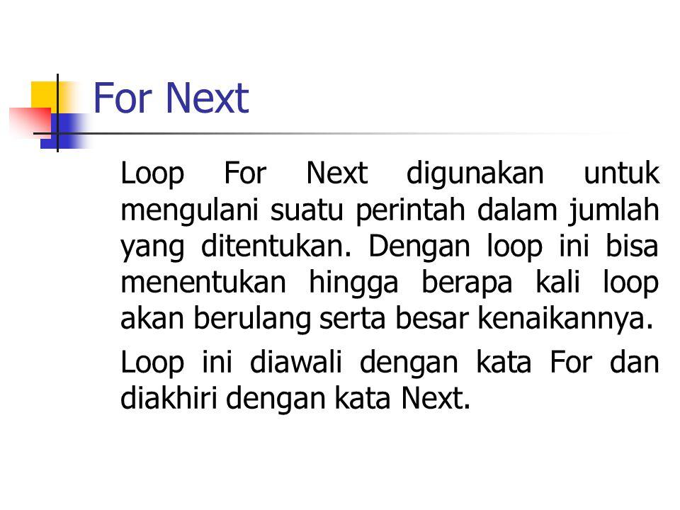 For Next Loop For Next digunakan untuk mengulani suatu perintah dalam jumlah yang ditentukan. Dengan loop ini bisa menentukan hingga berapa kali loop