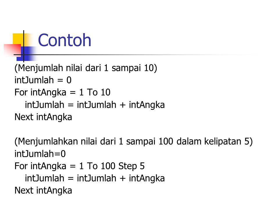 Contoh (Menjumlah nilai dari 1 sampai 10) intJumlah = 0 For intAngka = 1 To 10 intJumlah = intJumlah + intAngka Next intAngka (Menjumlahkan nilai dari