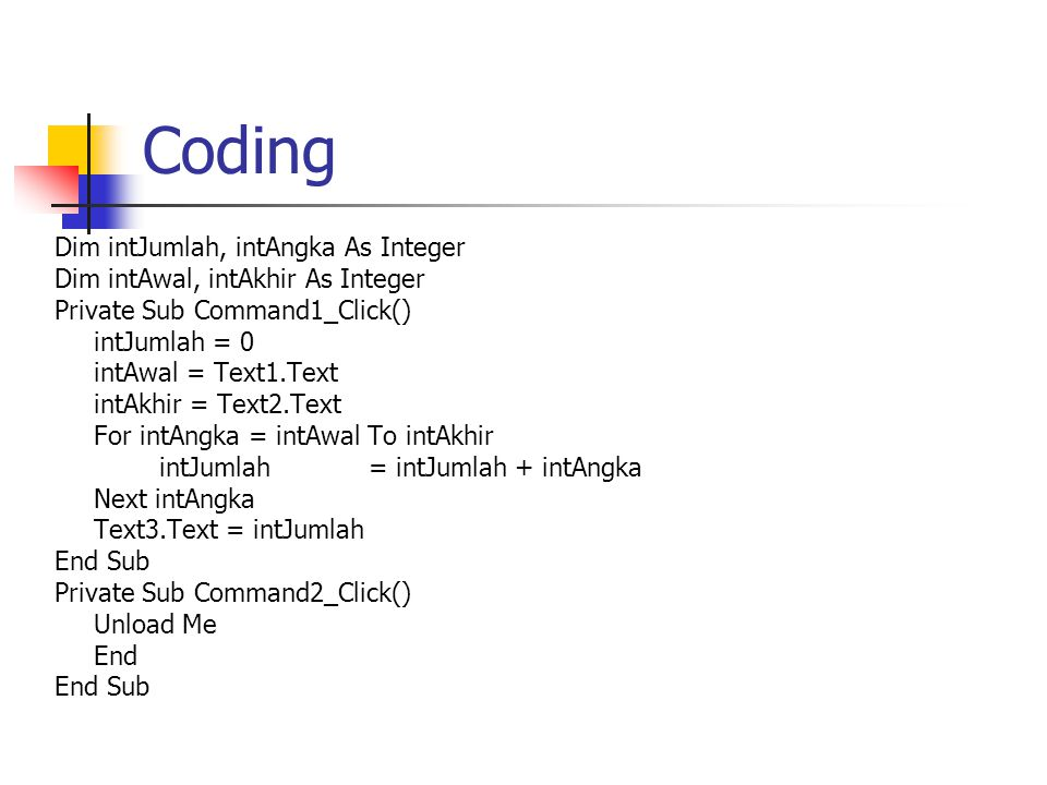 Coding Dim intJumlah, intAngka As Integer Dim intAwal, intAkhir As Integer Private Sub Command1_Click() intJumlah = 0 intAwal = Text1.Text intAkhir =