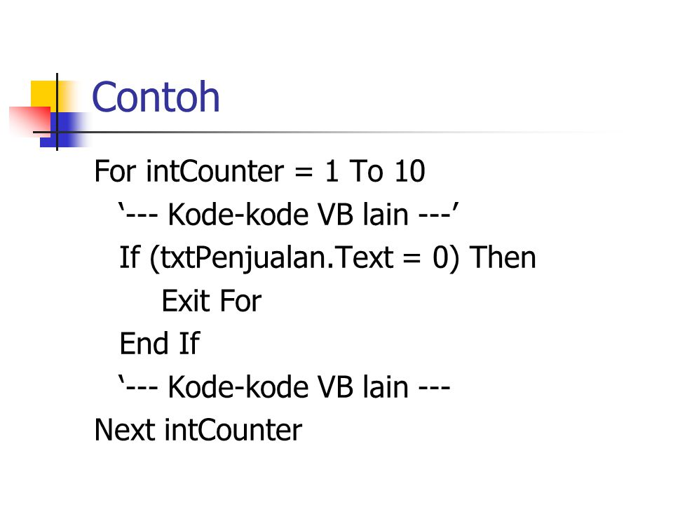 Contoh For intCounter = 1 To 10 '--- Kode-kode VB lain ---' If (txtPenjualan.Text = 0) Then Exit For End If '--- Kode-kode VB lain --- Next intCounter