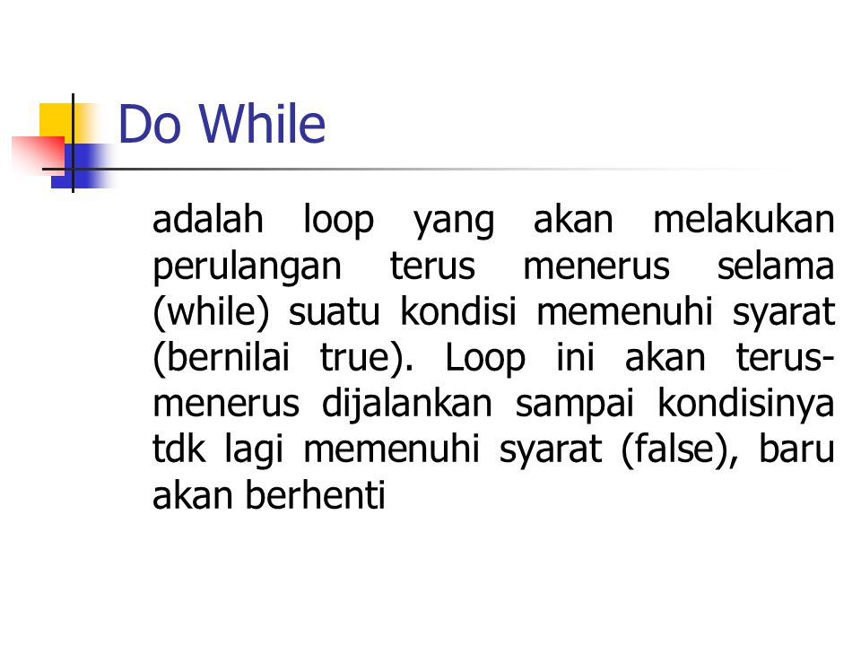 Do While adalah loop yang akan melakukan perulangan terus menerus selama (while) suatu kondisi memenuhi syarat (bernilai true). Loop ini akan terus- m