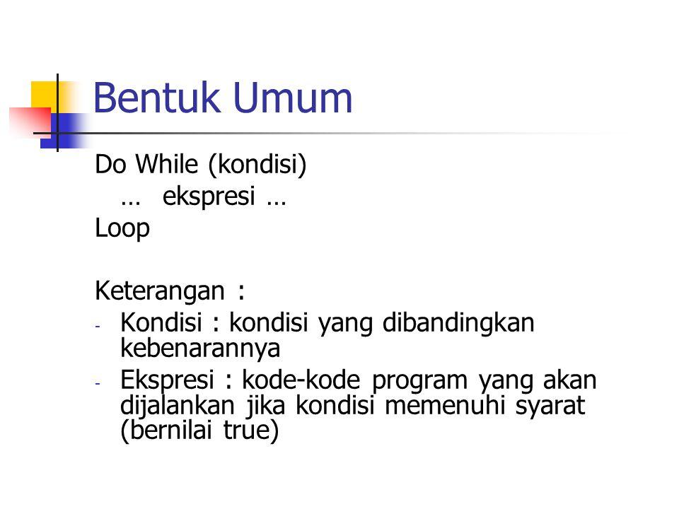 Bentuk Umum Do While (kondisi) …ekspresi … Loop Keterangan : - Kondisi : kondisi yang dibandingkan kebenarannya - Ekspresi : kode-kode program yang ak