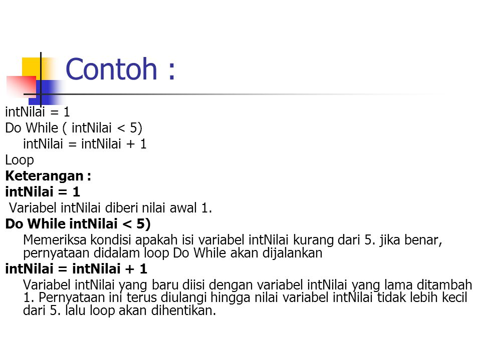 Contoh : intNilai = 1 Do While ( intNilai < 5) intNilai = intNilai + 1 Loop Keterangan : intNilai = 1 Variabel intNilai diberi nilai awal 1. Do While