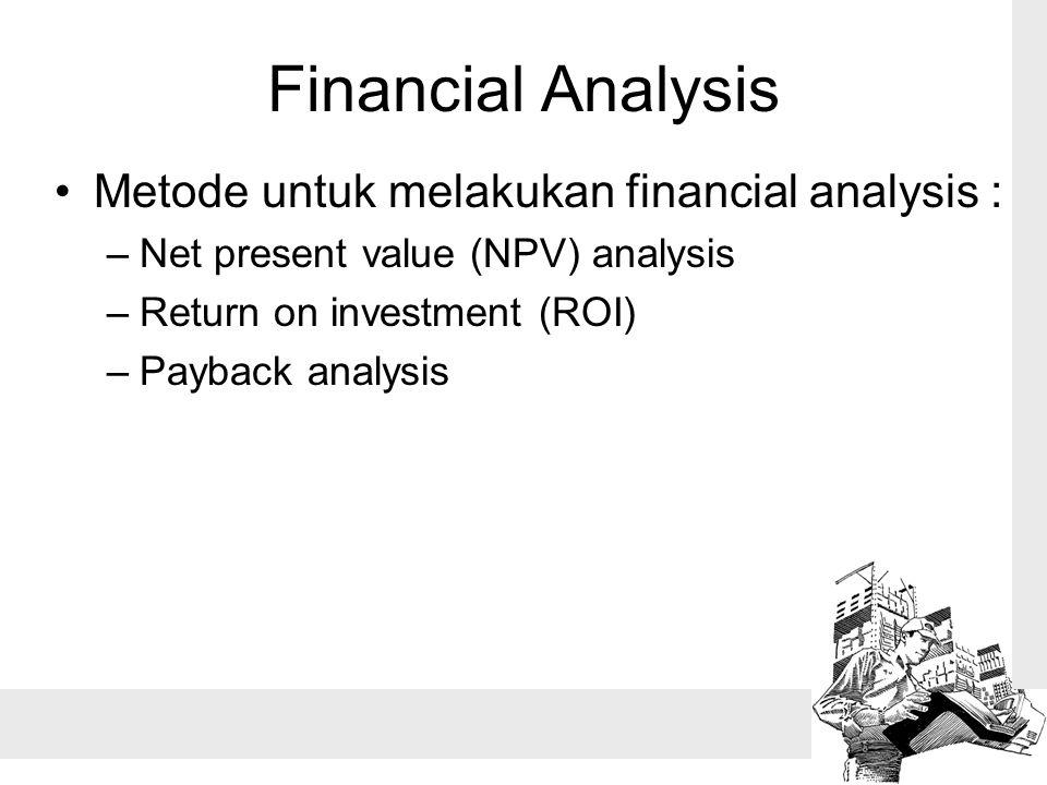 Financial Analysis Metode untuk melakukan financial analysis : –Net present value (NPV) analysis –Return on investment (ROI) –Payback analysis