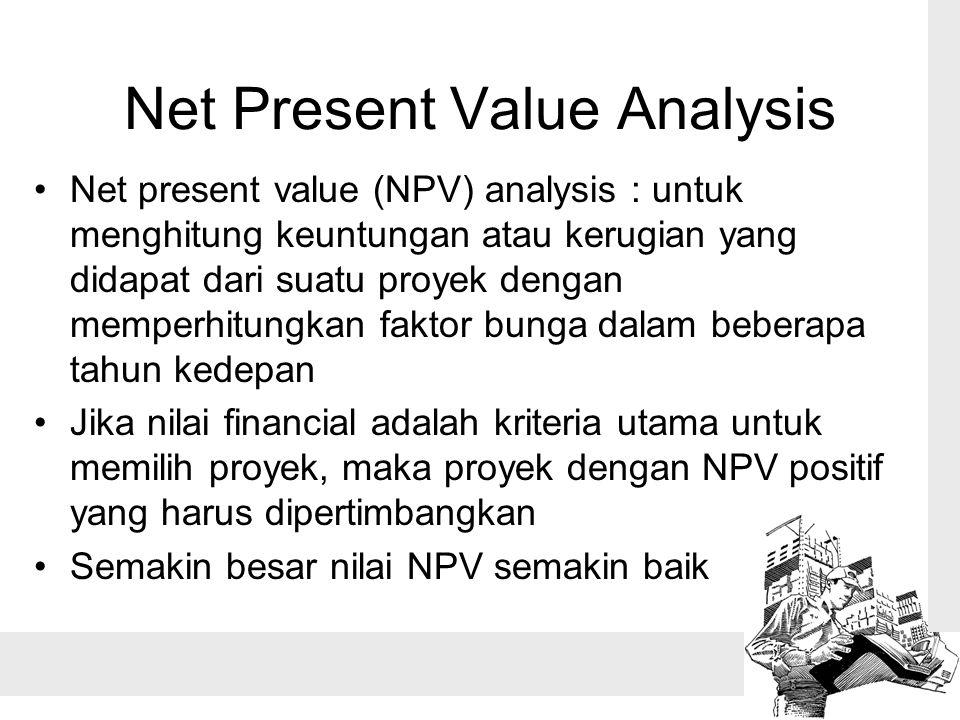 Net Present Value Analysis Net present value (NPV) analysis : untuk menghitung keuntungan atau kerugian yang didapat dari suatu proyek dengan memperhitungkan faktor bunga dalam beberapa tahun kedepan Jika nilai financial adalah kriteria utama untuk memilih proyek, maka proyek dengan NPV positif yang harus dipertimbangkan Semakin besar nilai NPV semakin baik