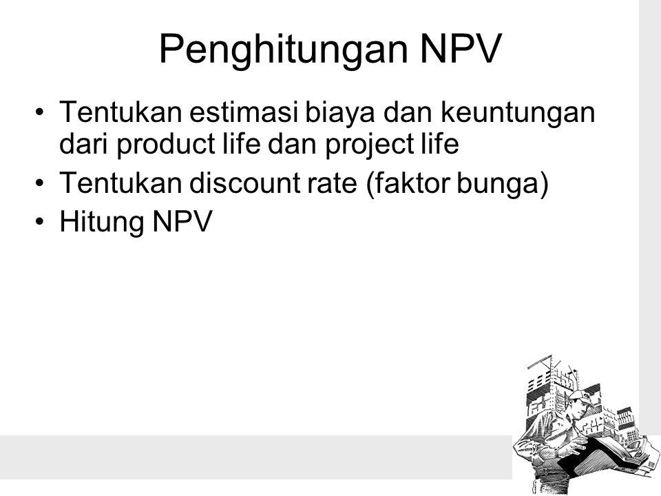 Penghitungan NPV Tentukan estimasi biaya dan keuntungan dari product life dan project life Tentukan discount rate (faktor bunga) Hitung NPV