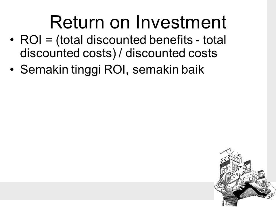 Return on Investment ROI = (total discounted benefits - total discounted costs) / discounted costs Semakin tinggi ROI, semakin baik