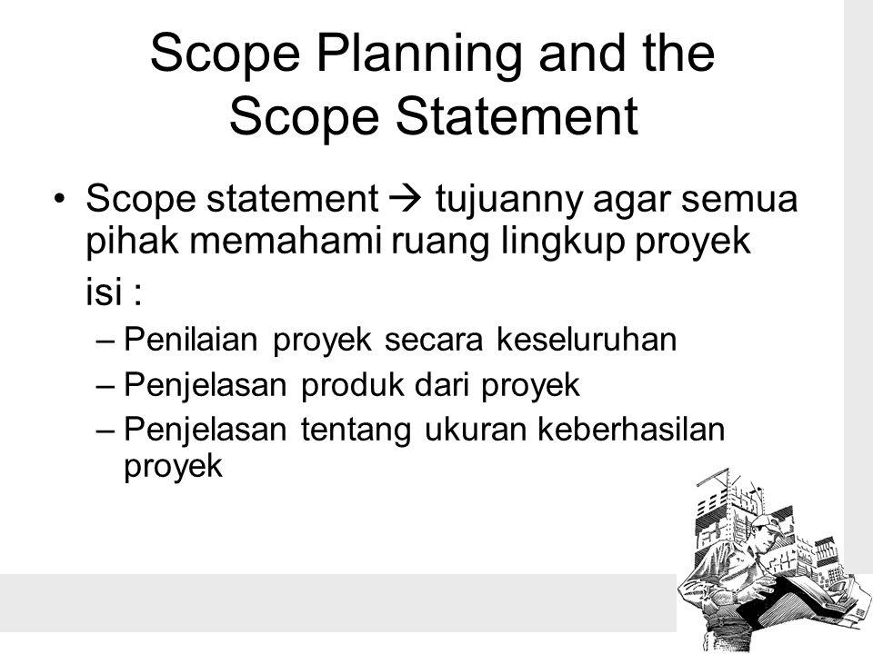 Scope Planning and the Scope Statement Scope statement  tujuanny agar semua pihak memahami ruang lingkup proyek isi : –Penilaian proyek secara keseluruhan –Penjelasan produk dari proyek –Penjelasan tentang ukuran keberhasilan proyek