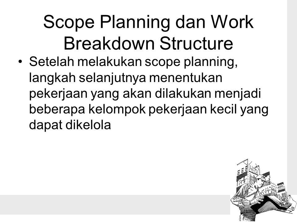 Scope Planning dan Work Breakdown Structure Setelah melakukan scope planning, langkah selanjutnya menentukan pekerjaan yang akan dilakukan menjadi beberapa kelompok pekerjaan kecil yang dapat dikelola