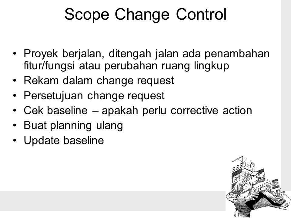 Scope Change Control Proyek berjalan, ditengah jalan ada penambahan fitur/fungsi atau perubahan ruang lingkup Rekam dalam change request Persetujuan change request Cek baseline – apakah perlu corrective action Buat planning ulang Update baseline