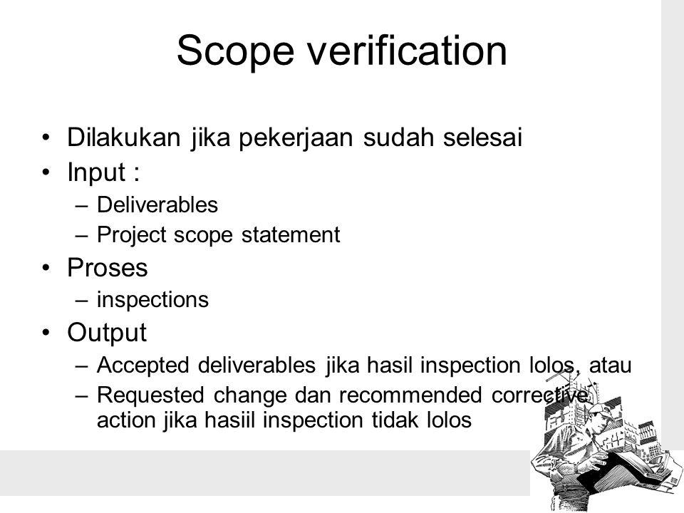 Scope verification Dilakukan jika pekerjaan sudah selesai Input : –Deliverables –Project scope statement Proses –inspections Output –Accepted delivera