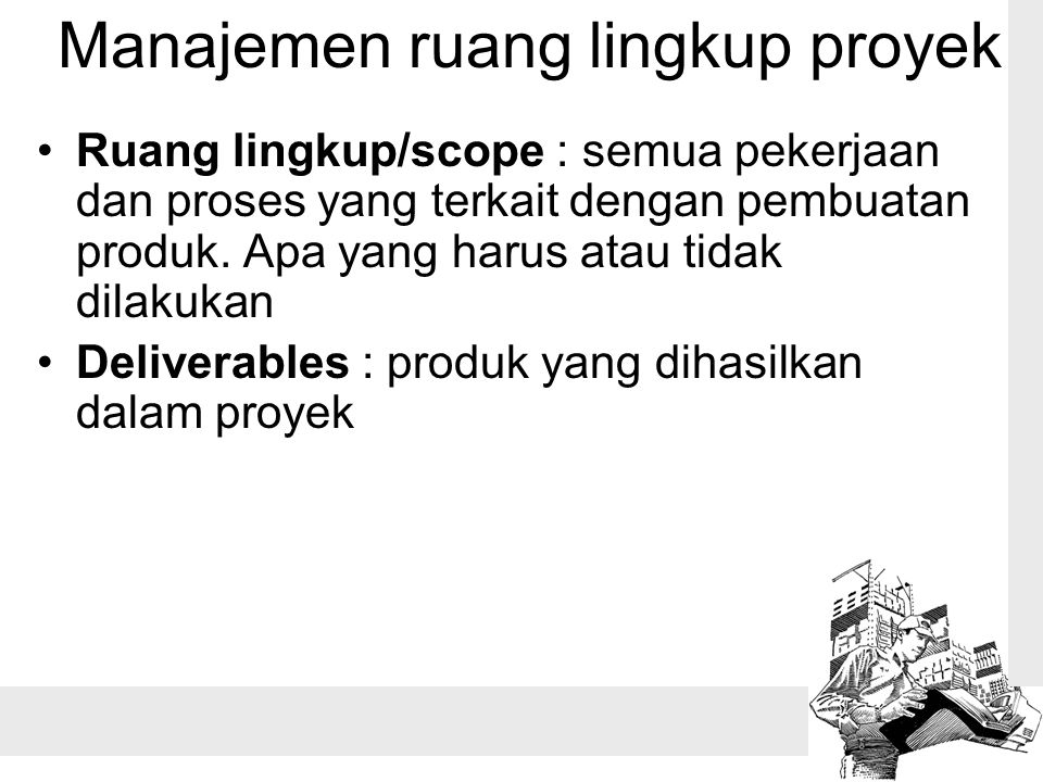Manajemen ruang lingkup proyek Ruang lingkup/scope : semua pekerjaan dan proses yang terkait dengan pembuatan produk. Apa yang harus atau tidak dilaku