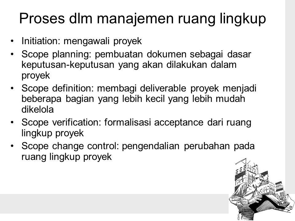 Proses dlm manajemen ruang lingkup Initiation: mengawali proyek Scope planning: pembuatan dokumen sebagai dasar keputusan-keputusan yang akan dilakuka