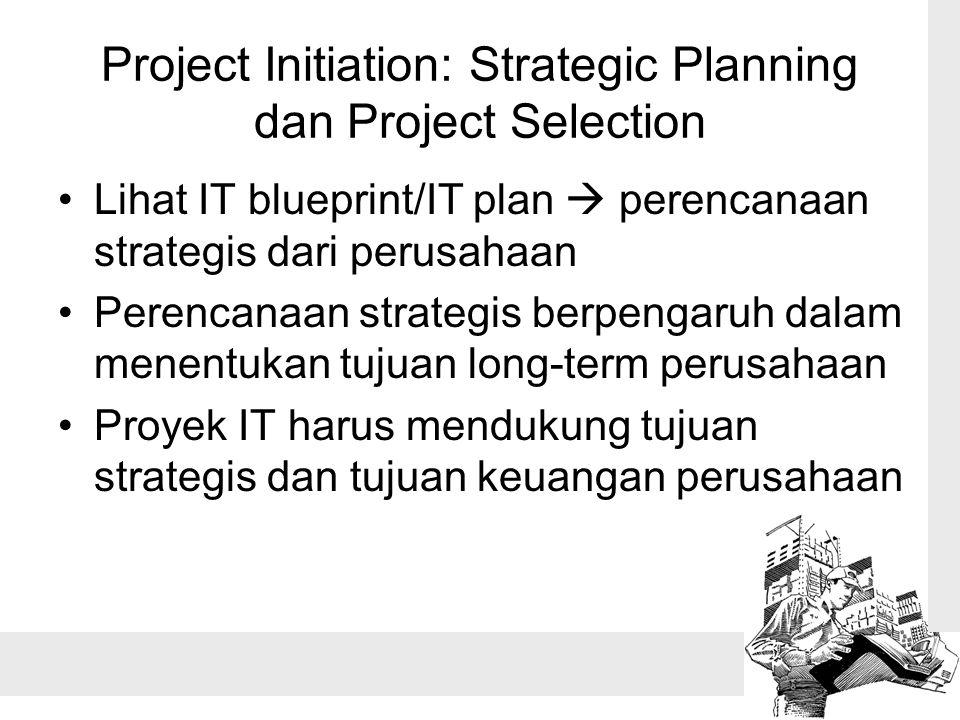 Project Initiation: Strategic Planning dan Project Selection Lihat IT blueprint/IT plan  perencanaan strategis dari perusahaan Perencanaan strategis berpengaruh dalam menentukan tujuan long-term perusahaan Proyek IT harus mendukung tujuan strategis dan tujuan keuangan perusahaan