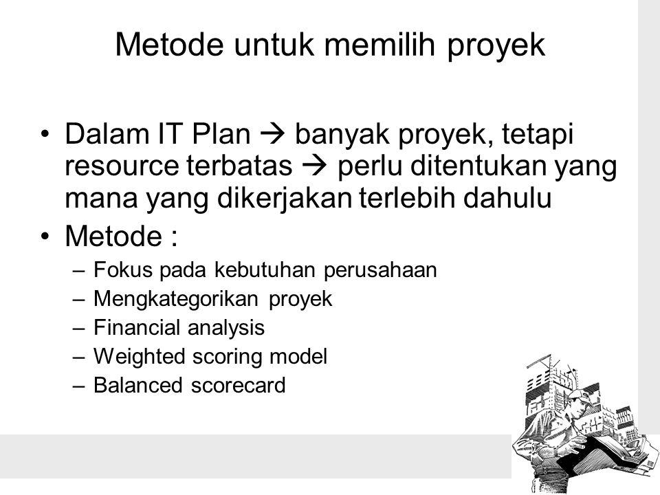 Metode untuk memilih proyek Dalam IT Plan  banyak proyek, tetapi resource terbatas  perlu ditentukan yang mana yang dikerjakan terlebih dahulu Metode : –Fokus pada kebutuhan perusahaan –Mengkategorikan proyek –Financial analysis –Weighted scoring model –Balanced scorecard