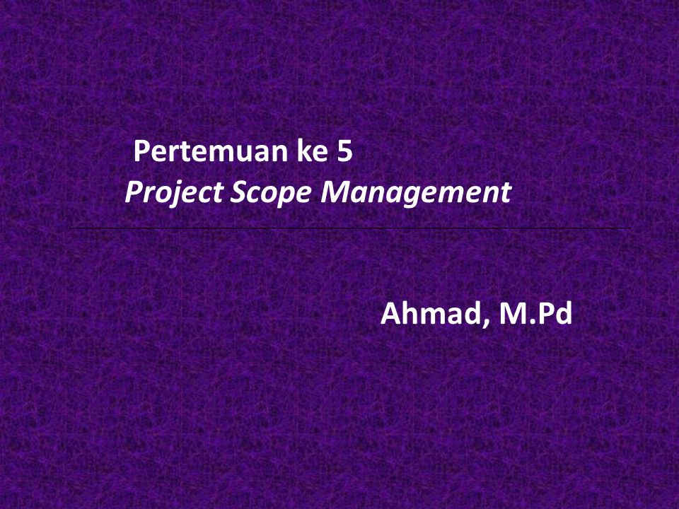 Pertemuan ke 5 Project Scope Management Ahmad, M.Pd