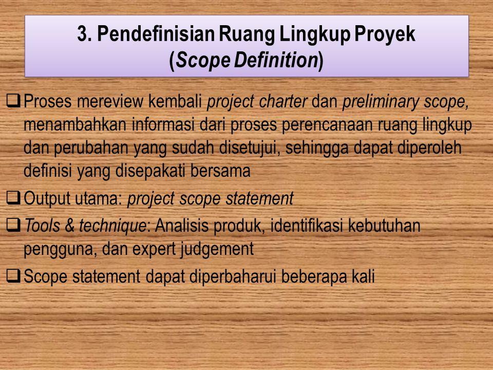 3. Pendefinisian Ruang Lingkup Proyek ( Scope Definition )  Proses mereview kembali project charter dan preliminary scope, menambahkan informasi dari