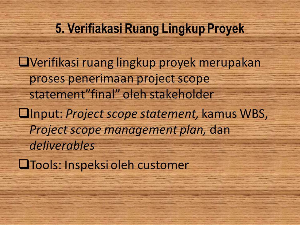 """5. Verifiakasi Ruang Lingkup Proyek  Verifikasi ruang lingkup proyek merupakan proses penerimaan project scope statement""""final"""" oleh stakeholder  In"""