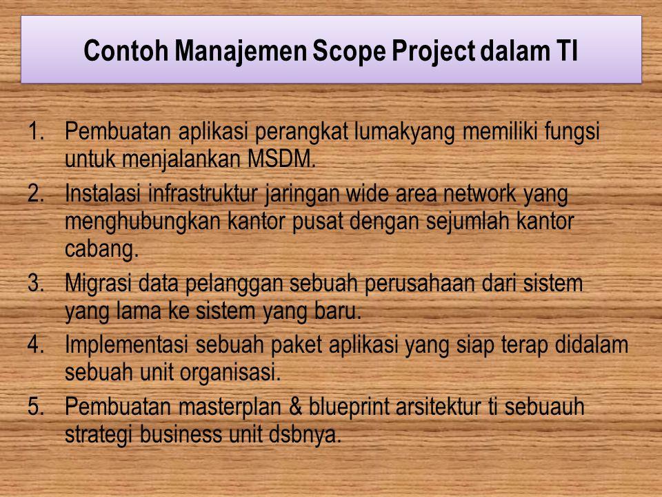 Contoh Manajemen Scope Project dalam TI 1.Pembuatan aplikasi perangkat lumakyang memiliki fungsi untuk menjalankan MSDM. 2.Instalasi infrastruktur jar