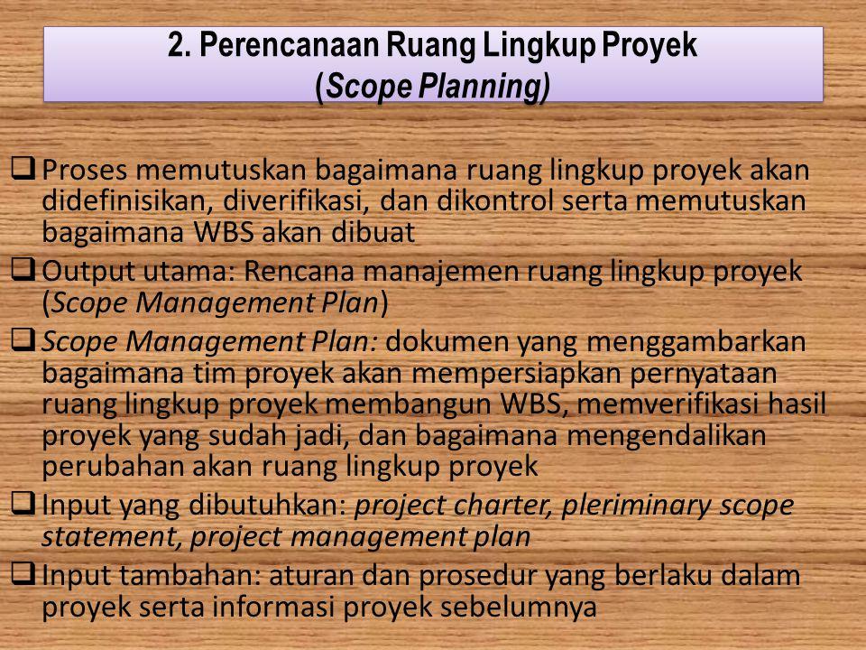 2. Perencanaan Ruang Lingkup Proyek ( Scope Planning)  Proses memutuskan bagaimana ruang lingkup proyek akan didefinisikan, diverifikasi, dan dikontr