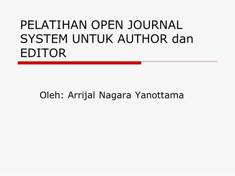 PELATIHAN OPEN JOURNAL SYSTEM UNTUK AUTHOR dan EDITOR Oleh: Arrijal Nagara Yanottama