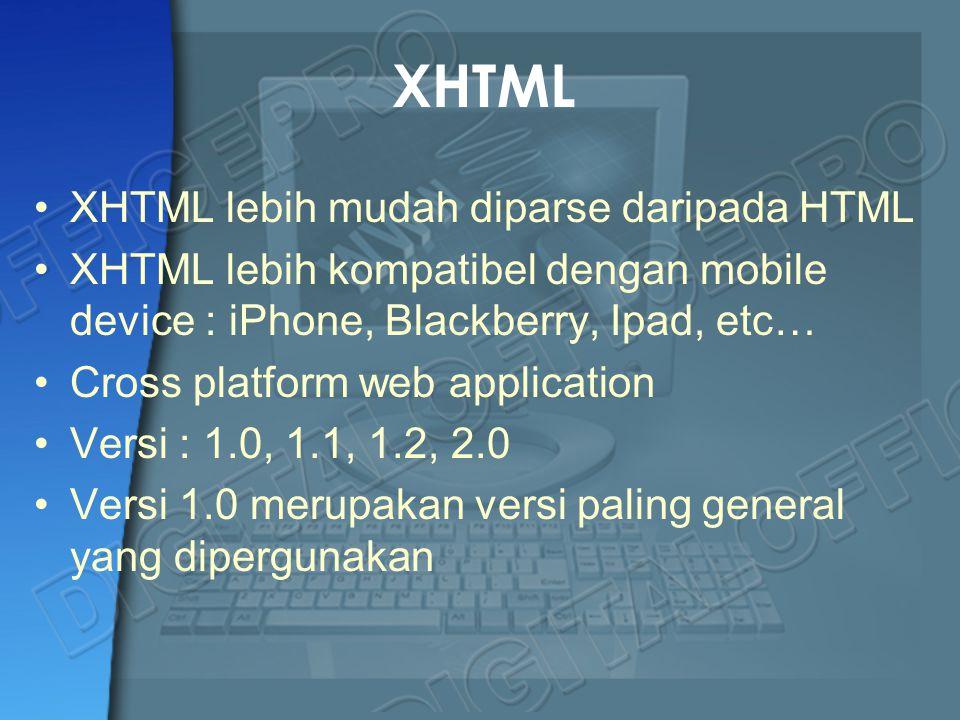 XHTML XHTML lebih mudah diparse daripada HTML XHTML lebih kompatibel dengan mobile device : iPhone, Blackberry, Ipad, etc… Cross platform web applicat
