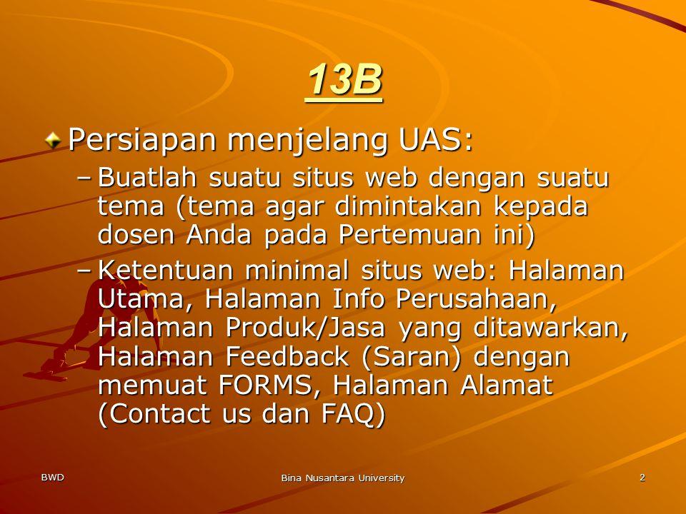 BWD Bina Nusantara University 2 13B Persiapan menjelang UAS: –Buatlah suatu situs web dengan suatu tema (tema agar dimintakan kepada dosen Anda pada Pertemuan ini) –Ketentuan minimal situs web: Halaman Utama, Halaman Info Perusahaan, Halaman Produk/Jasa yang ditawarkan, Halaman Feedback (Saran) dengan memuat FORMS, Halaman Alamat (Contact us dan FAQ)