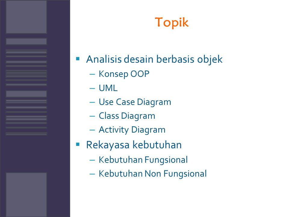 Topik  Analisis desain berbasis objek – Konsep OOP – UML – Use Case Diagram – Class Diagram – Activity Diagram  Rekayasa kebutuhan – Kebutuhan Fungs