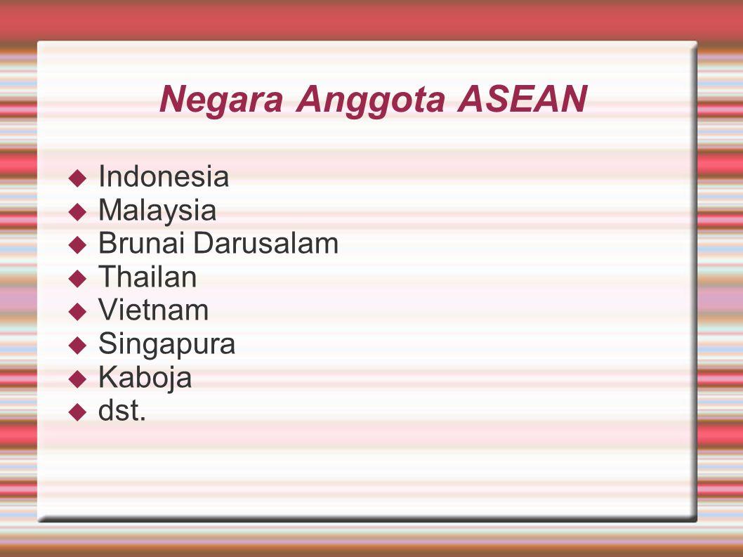 Negara Anggota ASEAN  Indonesia  Malaysia  Brunai Darusalam  Thailan  Vietnam  Singapura  Kaboja  dst.