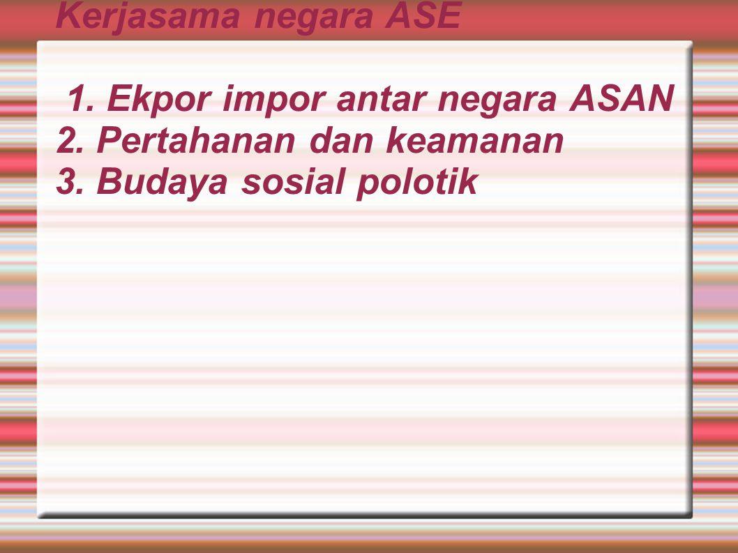 Kerjasama negara ASE 1. Ekpor impor antar negara ASAN 2.