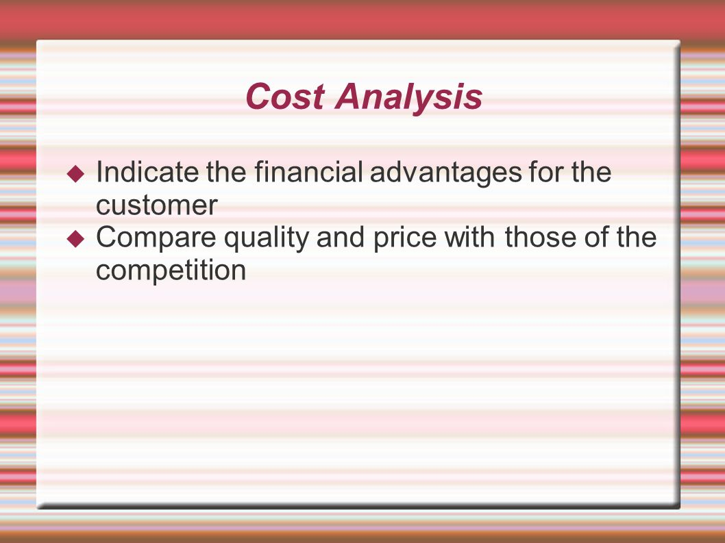 Cost Analysis  Indicate the financial advantages for the customer  Compare quality and price with those of the competition