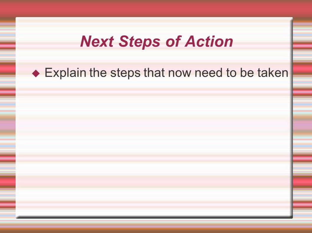 Next Steps of Action  Explain the steps that now need to be taken