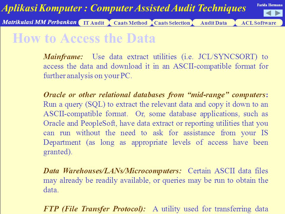 Aplikasi Komputer : Computer Assisted Audit Techniques IT AuditCaats MethodCaats SelectionACL Software Matrikulasi MM Perbankan Farida Hermana Audit Data How to Access the Data Mainframe: Use data extract utilities (i.e.