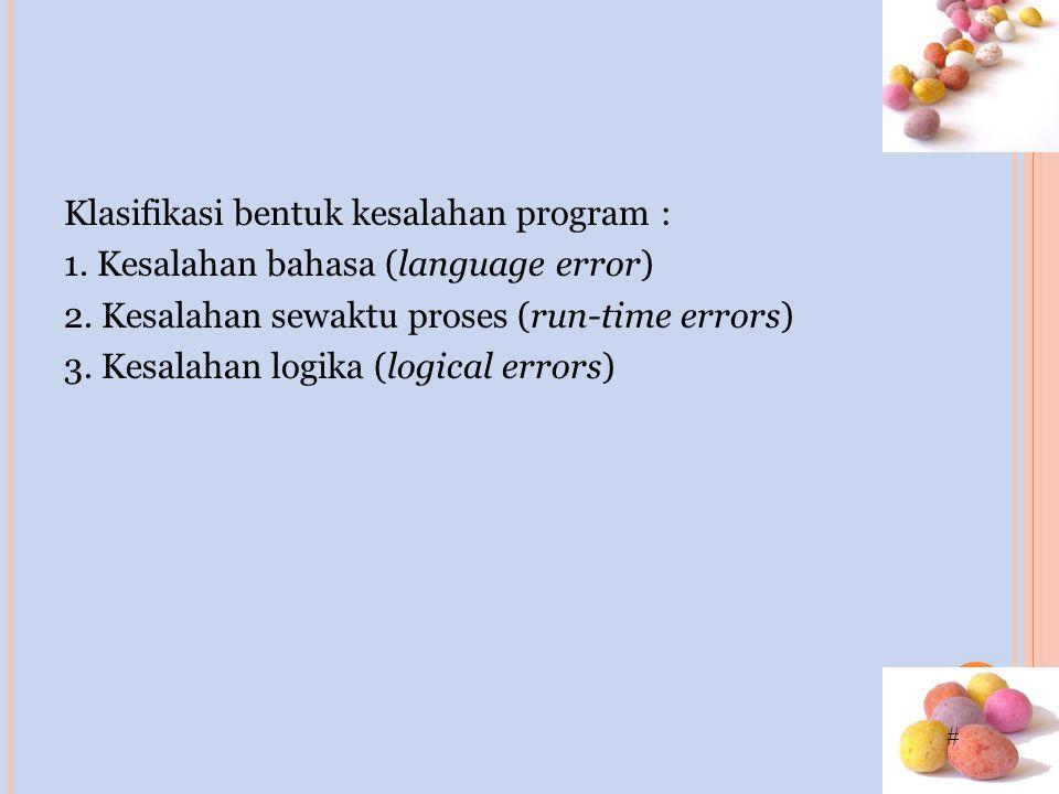 # Klasifikasi bentuk kesalahan program : 1. Kesalahan bahasa (language error) 2.