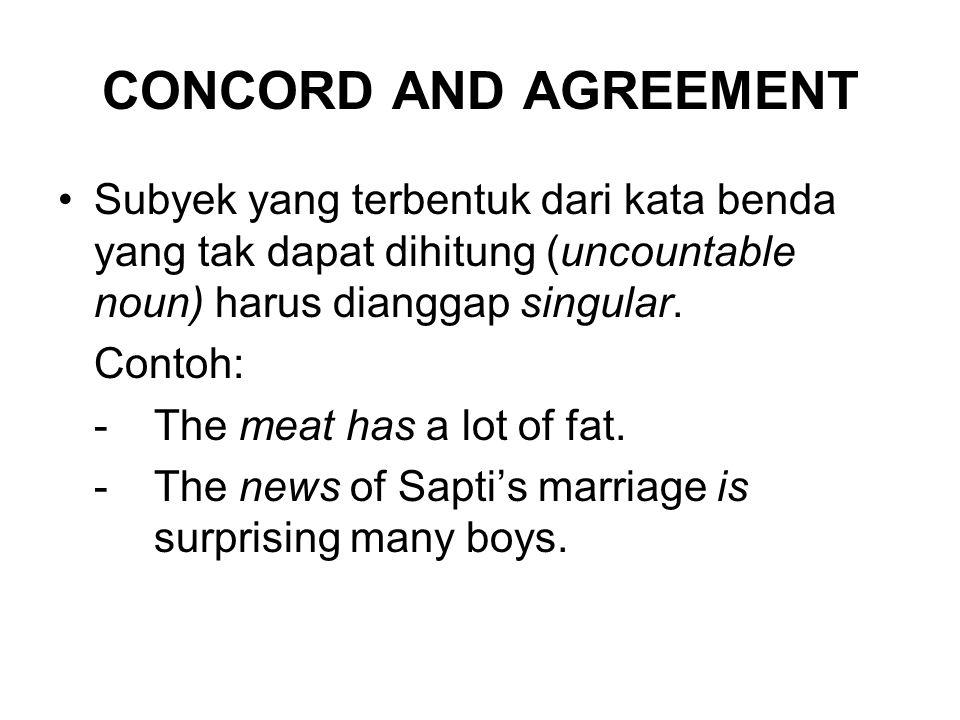 CONCORD AND AGREEMENT Subyek yang terbentuk dari kata benda yang tak dapat dihitung (uncountable noun) harus dianggap singular. Contoh: -The meat has